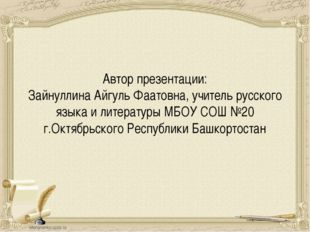 Автор презентации: Зайнуллина Айгуль Фаатовна, учитель русского языка и литер