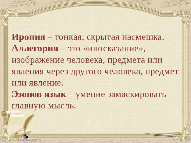 Ирония – тонкая, скрытая насмешка. Аллегория – это «иносказание», изображени...