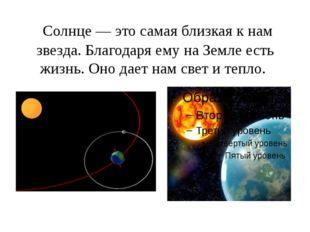 Солнце — это самая близкая к нам звезда. Благодаря ему на Земле есть жизнь.