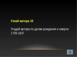 Узнай автора 10 Угадай автора по датам рождения и смерти: 1799-1837 Проверить