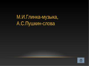 М.И.Глинка-музыка, А.С.Пушкин-слова