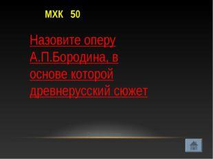 МХК 50 Проверить ответ Назовите оперу А.П.Бородина, в основе которой древнеру