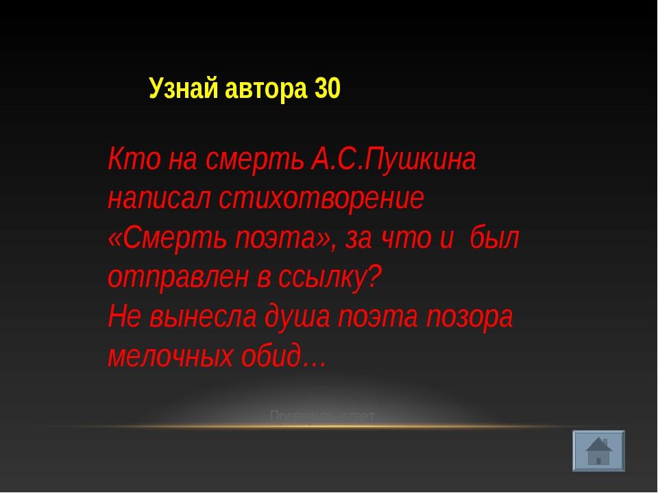 Узнай автора 30 Проверить ответ Кто на смерть А.С.Пушкина написал стихотворен...