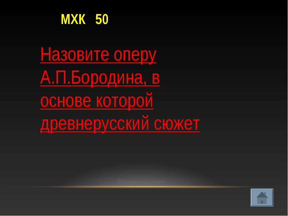 МХК 50 Проверить ответ Назовите оперу А.П.Бородина, в основе которой древнеру...