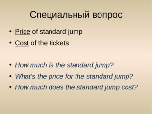 Специальный вопрос Price of standard jump Cost of the tickets How much is the