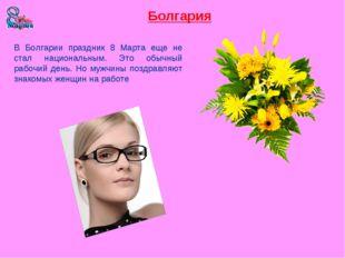 Болгария В Болгарии праздник 8 Марта еще не стал национальным. Это обычный ра
