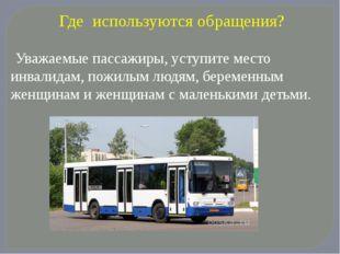 Где используются обращения? Уважаемые пассажиры, уступите место инвалидам, по