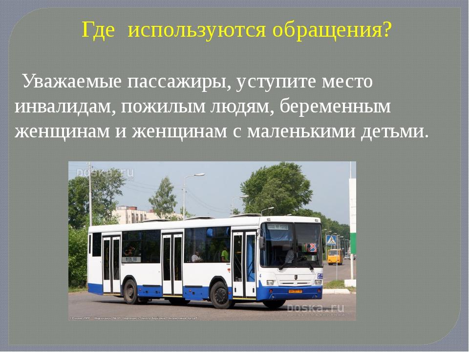 Где используются обращения? Уважаемые пассажиры, уступите место инвалидам, по...