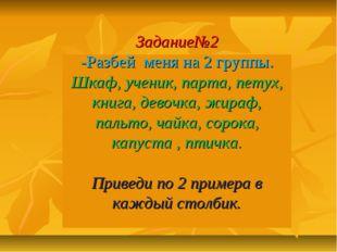 Задание№2 -Разбей меня на 2 группы. Шкаф, ученик, парта, петух, книга, девочк