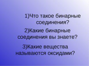 1)Что такое бинарные соединения? 2)Какие бинарные соединения вы знаете? 3)Как