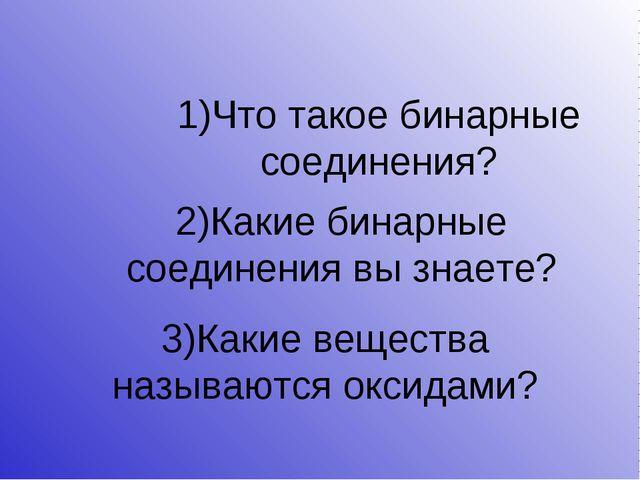 1)Что такое бинарные соединения? 2)Какие бинарные соединения вы знаете? 3)Как...