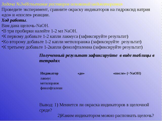 Задача №3«Испытание растворов оснований индикаторами» Проведите эксперимент,...