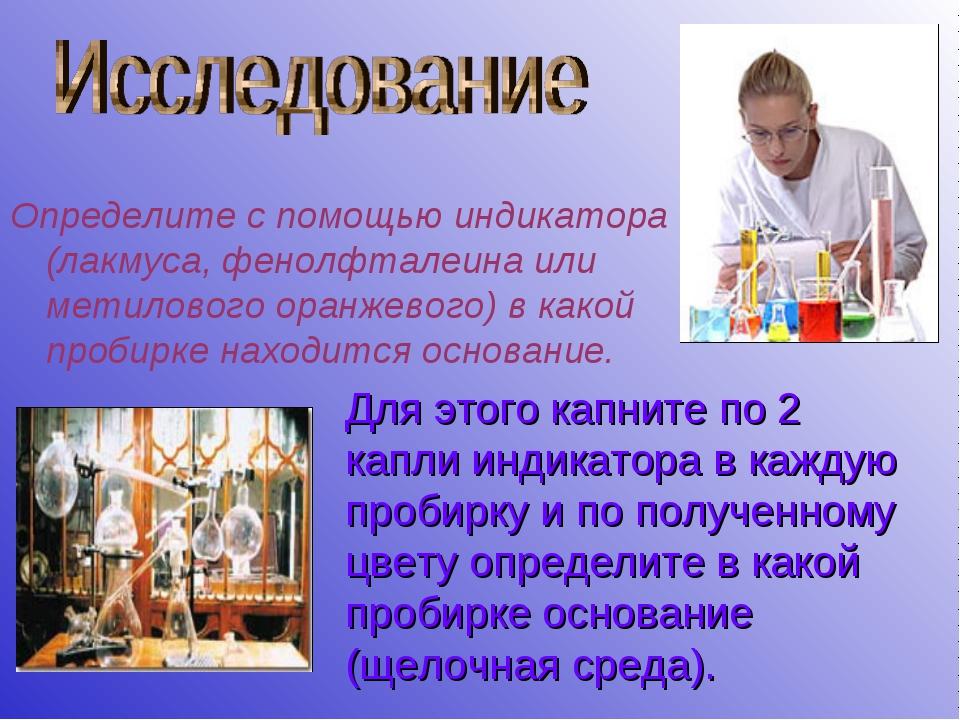 Определите с помощью индикатора (лакмуса, фенолфталеина или метилового оранже...