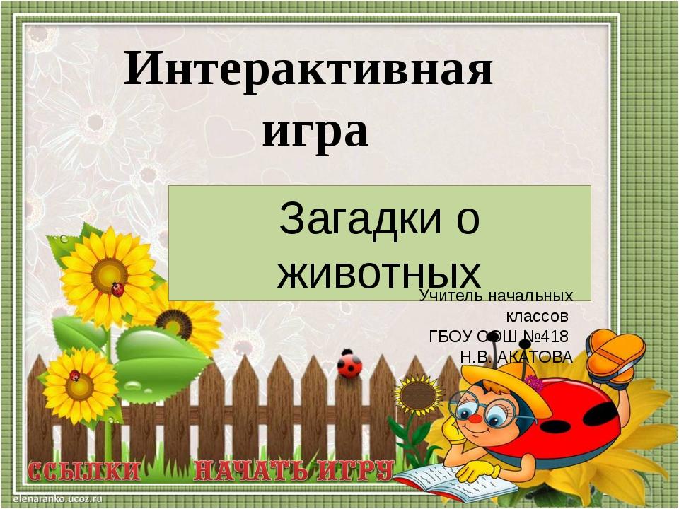 Интерактивная игра Загадки о животных Учитель начальных классов ГБОУ СОШ №418...
