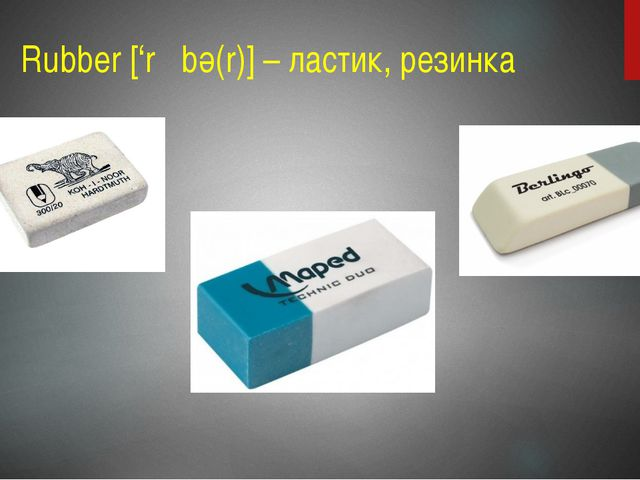 Rubber ['rΛbә(r)] – ластик, резинка