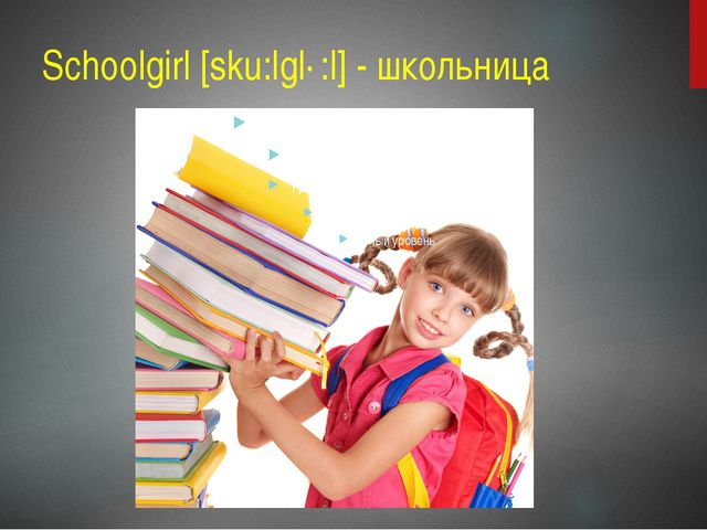 Schoolgirl [sku:lgɜ:l] - школьница