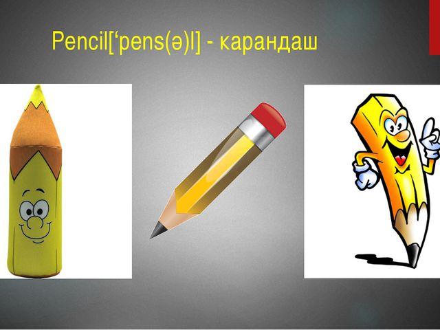 Pencil['pens(ә)l] - карандаш