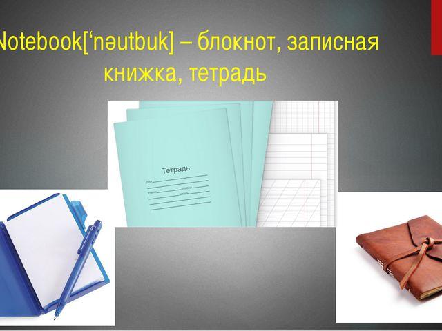 Notebook['nәutbuk] – блокнот, записная книжка, тетрадь