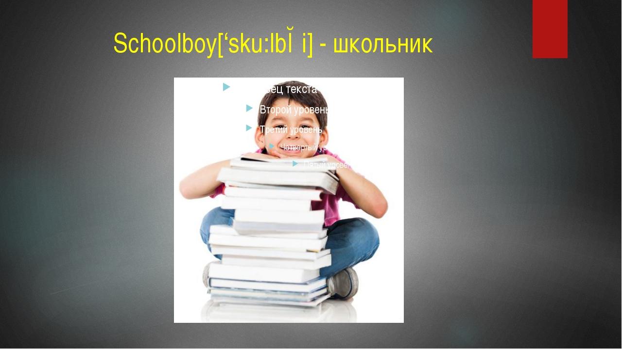 Schoolboy['sku:lbɔi] - школьник