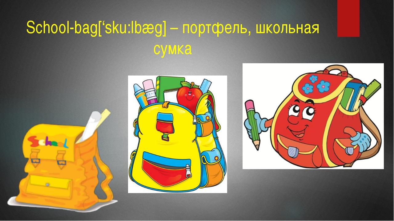 School-bag['sku:lbæg] – портфель, школьная сумка