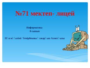 №71 мектеп- лицей Информатика 8 сынып Пән мұғалімі: Темірбекова Ұлжарқын Ахме