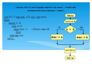 Алг ЕСҮТ (арг нақ А,В, нәт, лит max) басы енгізу А, В егер А>B онда max:=A әй