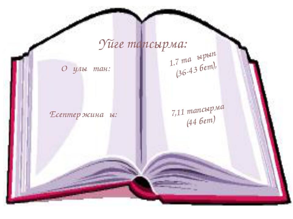 Үйге тапсырма: Оқулықтан: Есептер жинағы: 1.7 тақырып (36-43 бет), 7,11 тапсы...