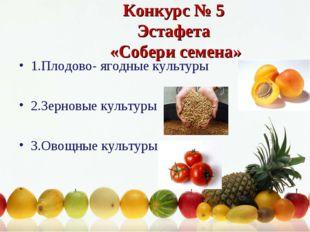Конкурс № 5 Эстафета «Собери семена» 1.Плодово- ягодные культуры 2.Зерновые к