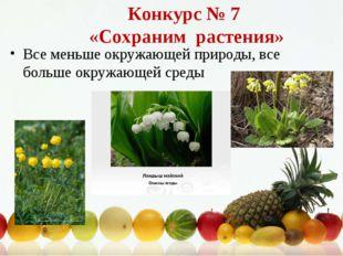 Конкурс № 7 «Сохраним растения» Все меньше окружающей природы, все больше окр