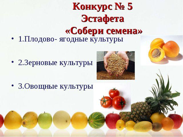 Конкурс № 5 Эстафета «Собери семена» 1.Плодово- ягодные культуры 2.Зерновые к...