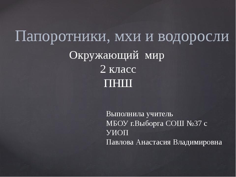 Папоротники, мхи и водоросли Окружающий мир 2 класс ПНШ Выполнила учитель МБ...
