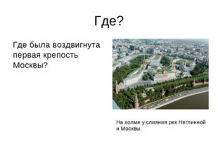 Где? Где была воздвигнута первая крепость Москвы? На холме у слияния рек Негл