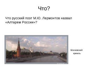 Что? Что русский поэт М.Ю. Лермонтов назвал «Алтарем России»? Московский кремль