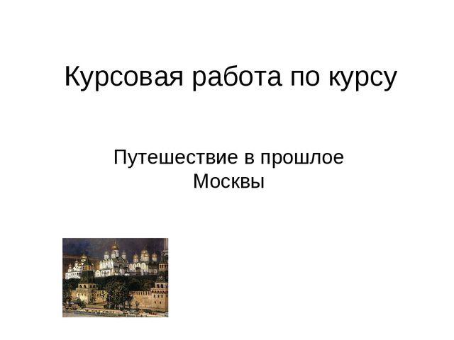 Курсовая работа по курсу Путешествие в прошлое Москвы
