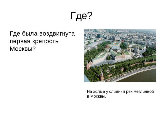 Где? Где была воздвигнута первая крепость Москвы? На холме у слияния рек Негл...