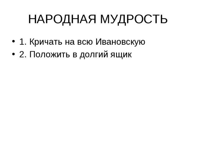 НАРОДНАЯ МУДРОСТЬ 1. Кричать на всю Ивановскую 2. Положить в долгий ящик