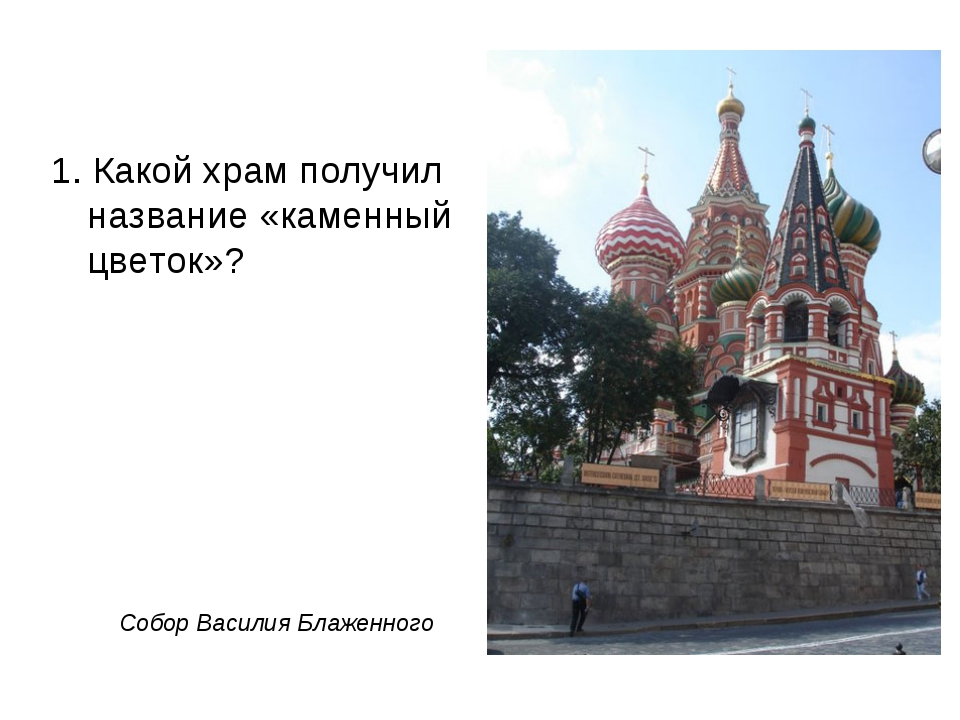 1. Какой храм получил название «каменный цветок»? Собор Василия Блаженного