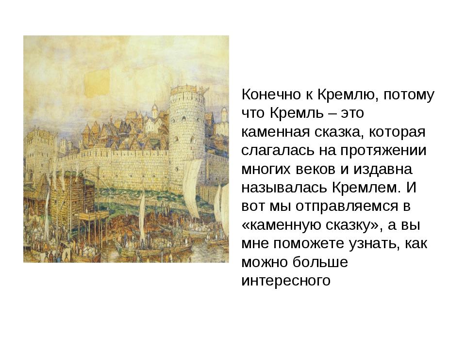 Конечно к Кремлю, потому что Кремль – это каменная сказка, которая слагалась...