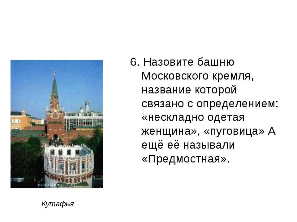 6. Назовите башню Московского кремля, название которой связано с определением...