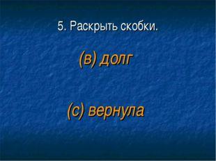5. Раскрыть скобки. (в) долг (с) вернула