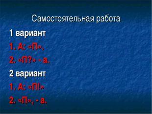 Самостоятельная работа 1 вариант 1. А: «П». 2. «П?» - а. 2 вариант 1. А: «П!»