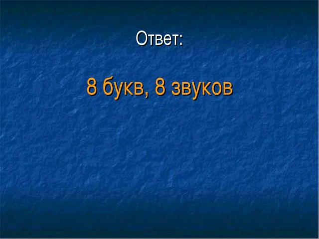 Ответ: 8 букв, 8 звуков