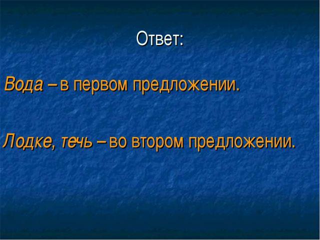 Ответ: Вода – в первом предложении. Лодке, течь – во втором предложении.