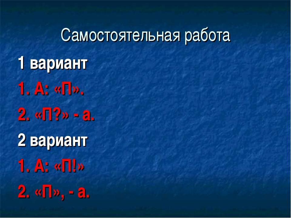 Самостоятельная работа 1 вариант 1. А: «П». 2. «П?» - а. 2 вариант 1. А: «П!»...
