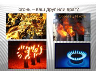 огонь – ваш друг или враг?