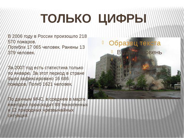 ТОЛЬКО ЦИФРЫ В 2006 году в России произошло 218 570 пожаров. Погибли 17 065 ч...