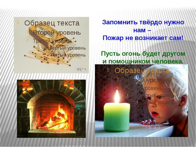 Запомнить твёрдо нужно нам – Пожар не возникает сам! Пусть огонь будет другом...