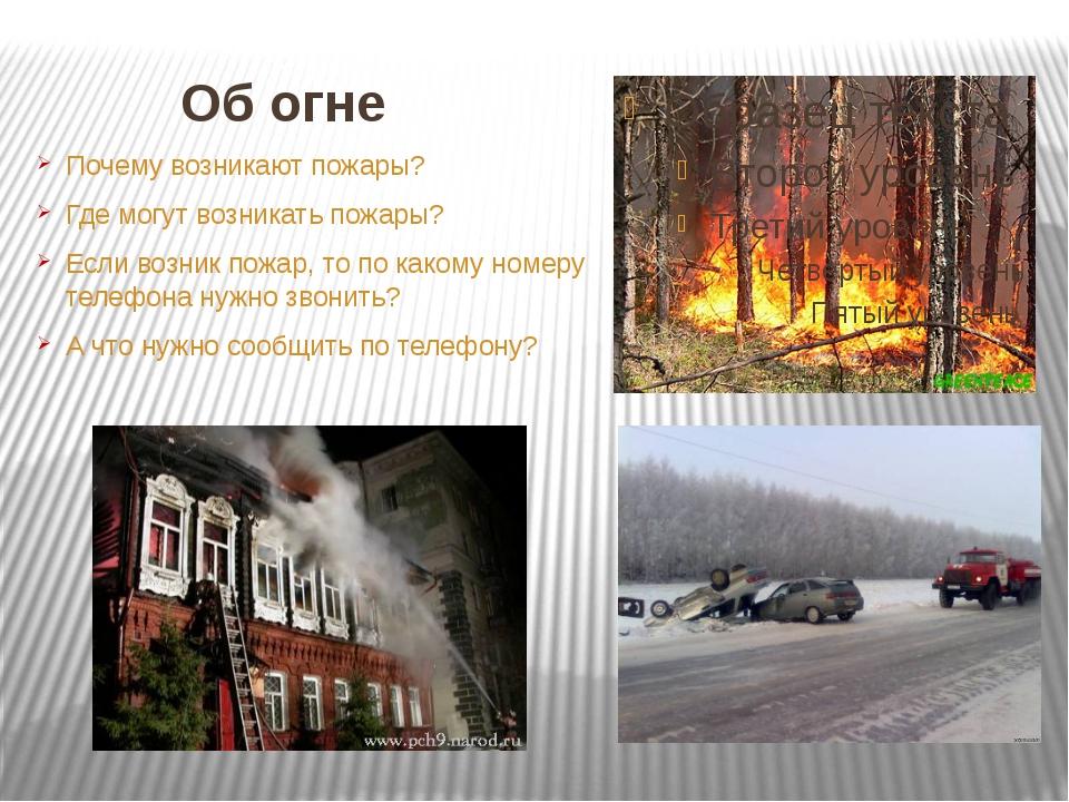Об огне Почему возникают пожары? Где могут возникать пожары? Если возник пожа...