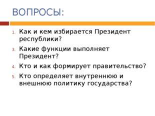 ВОПРОСЫ: Как и кем избирается Президент республики? Какие функции выполняет П