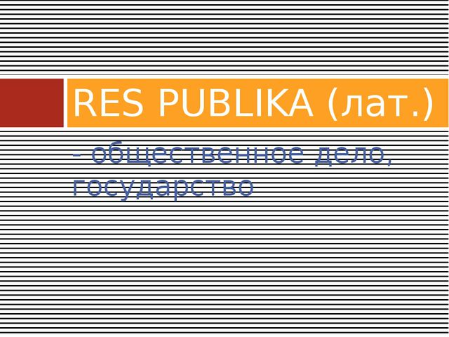 - общественное дело, государство RES PUBLIKA (лат.)